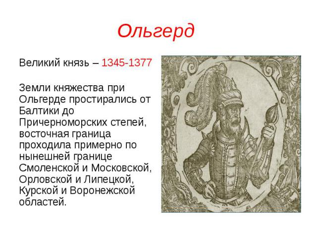 Ольгерд Великий князь – 1345-1377 Земли княжества при Ольгерде простирались от Балтики до Причерноморских степей, восточная граница проходила примерно по нынешней границе Смоленской и Московской, Орловской и Липецкой, Курской и Воронежской областей.