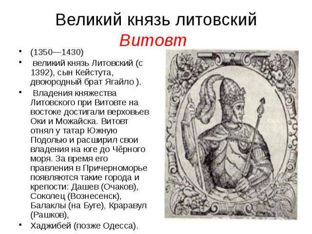 Великий князь литовский Витовт (1350—1430) великий князь Литовский (с 1392), сын Кейстута, двоюродный брат Ягайло ). Владения княжества Литовского при Витовте на востоке достигали верховьев Оки и Можайска. Витовт отнял у татар Южную Подолью и расшир…