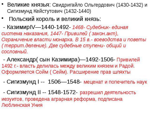 Великие князья: Свидригайло Ольгердович (1430-1432) и Сигизмунд Кейстутович (1432-1440) Польский король и великий князь: - КазимирIV—1440-1492- 1468- Судебник- единая система наказания, 1447- Привилей ( закон.акт), Ограничение власти монарха. В 15 в…