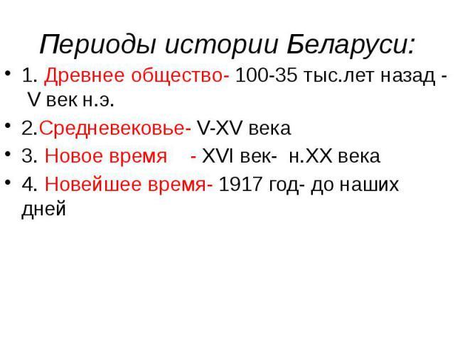 Периоды истории Беларуси: 1. Древнее общество- 100-35 тыс.лет назад - V век н.э. 2.Средневековье- V-XV века 3. Новое время - XVI век- н.XX века 4. Новейшее время- 1917 год- до наших дней