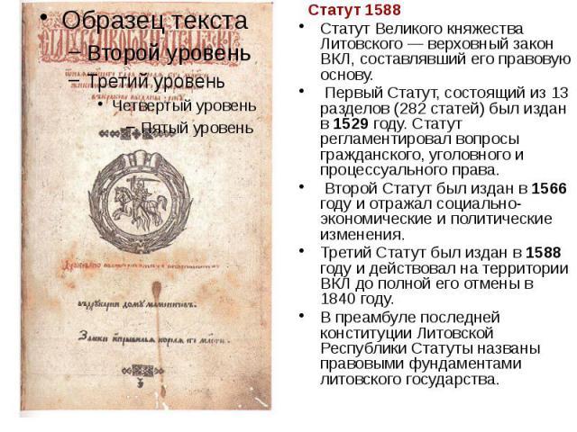 Статут 1588 Статут 1588 Статут Великого княжества Литовского — верховный закон ВКЛ, составлявший его правовую основу. Первый Статут, состоящий из 13 разделов (282 статей) был издан в 1529 году. Статут регламентировал вопросы гражданского, уголовного…