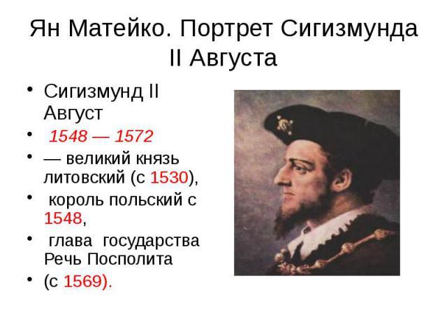 Ян Матейко. Портрет Сигизмунда II Августа Сигизмунд II Август 1548 — 1572 — великий князь литовский (с 1530), король польский с 1548, глава государства Речь Посполита (с 1569).