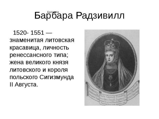 Барбара Радзивилл 1520- 1551 — знаменитая литовская красавица, личность ренессансного типа; жена великого князя литовского и короля польского Сигизмунда II Августа.