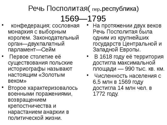 Речь Посполитая( пер.республика) 1569—1795 конфедерация; сословная монархия с выборным королем. Законодательный орган—двухпалатный парламент—Сейм Первое столетие её существования польские историографы называют настоящим «Золотым веком» Второе характ…