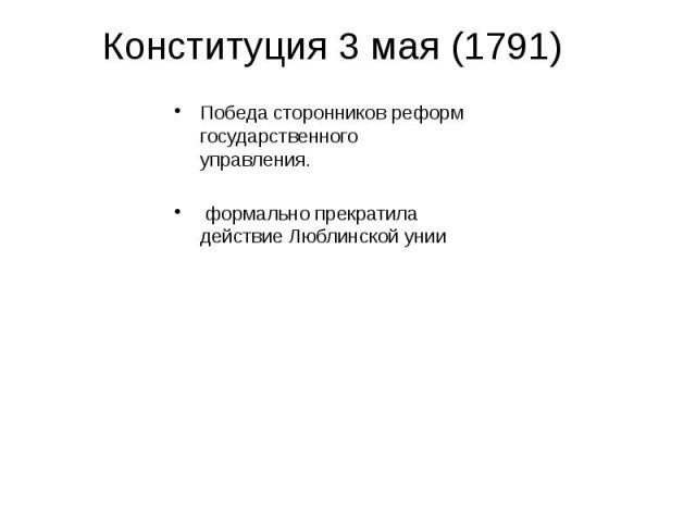 Конституция 3 мая (1791) Победа сторонников реформ государственного управления. формально прекратила действие Люблинской унии