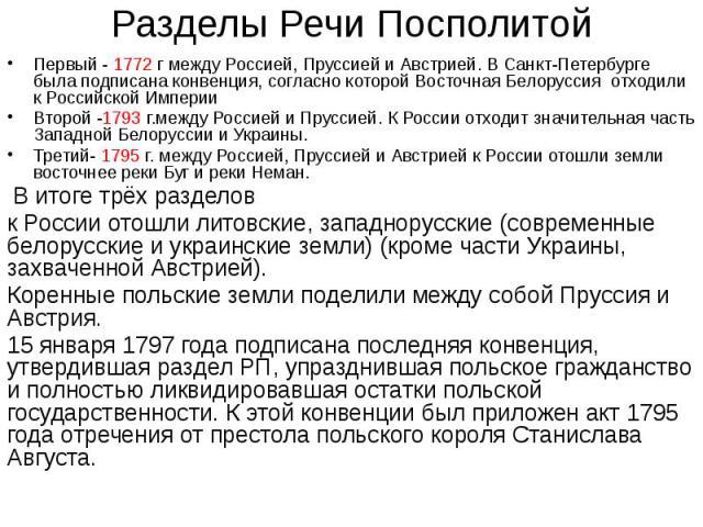Разделы Речи Посполитой Первый - 1772 г между Россией, Пруссией и Австрией. В Санкт-Петербурге была подписана конвенция, согласно которой Восточная Белоруссия отходили к Российской Империи Второй -1793 г.между Россией и Пруссией. К России отходит зн…