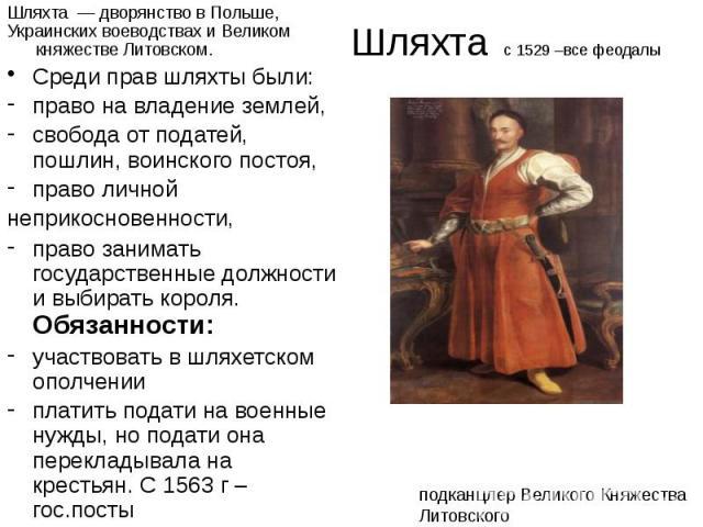 Шляхта с 1529 –все феодалы Шляхта — дворянство в Польше, Украинских воеводствах и Великом княжестве Литовском. Среди прав шляхты были: право на владение землей, свобода от податей, пошлин, воинского постоя, право личной неприкосновенности, право зан…