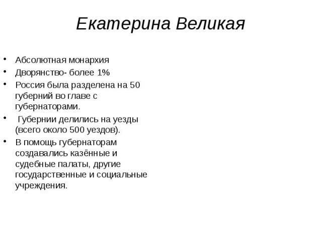 Екатерина Великая Абсолютная монархия Дворянство- более 1% Россия была разделена на 50 губерний во главе с губернаторами. Губернии делились на уезды (всего около 500 уездов). В помощь губернаторам создавались казённые и судебные палаты, другие госуд…