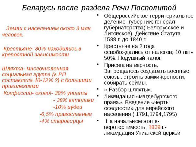 Беларусь после раздела Речи Посполитой Земли с населением около 3 млн. человек. Крестьяне- 80% находились в крепостной зависимости Шляхта- многочисленная социальная группа (в РП составляла 10-12% ?) с большими привилегиями Конфессии- около!- 39% уни…