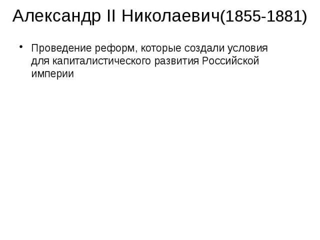 Александр II Николаевич(1855-1881) Проведение реформ, которые создали условия для капиталистического развития Российской империи