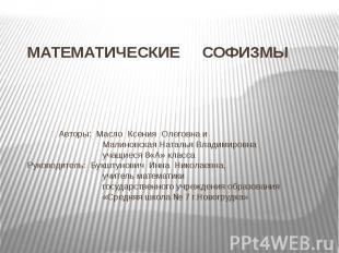 МАТЕМАТИЧЕСКИЕ СОФИЗМЫ Авторы: Масло Ксения Олеговна и Малиновская Наталья Влади