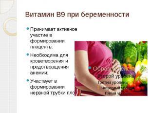 Витамин В9 при беременности Принимает активное участие в формировании плаценты;