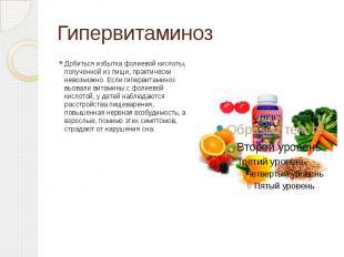 Гипервитаминоз Добиться избытка фолиевой кислоты, полученной из пищи, практическ