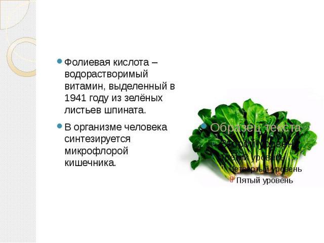 Фолиевая кислота – водорастворимый витамин, выделенный в 1941 году из зелёных листьев шпината. В организме человека синтезируется микрофлорой кишечника.