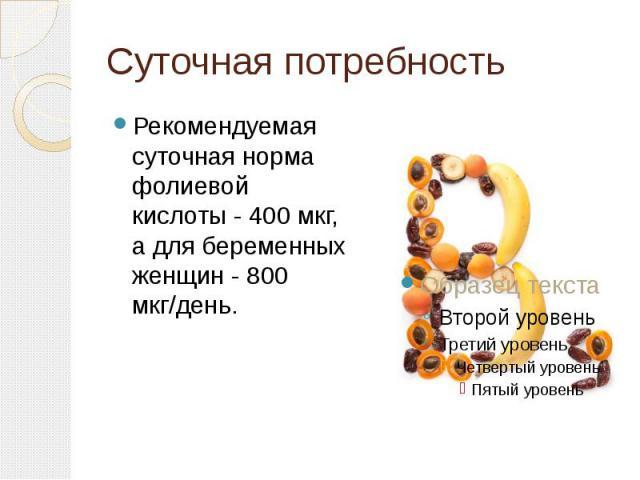 Суточная потребность Рекомендуемая суточная норма фолиевой кислоты - 400 мкг, а для беременных женщин - 800 мкг/день.