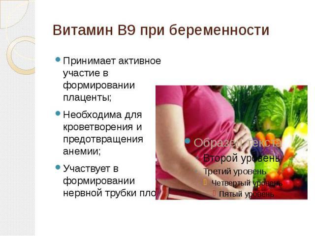Витамин В9 при беременности Принимает активное участие в формировании плаценты; Необходима для кроветворения и предотвращения анемии; Участвует в формировании нервной трубки плода.