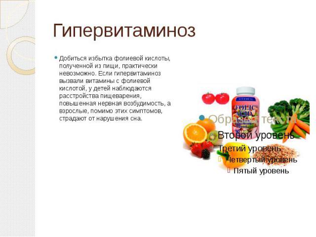 Гипервитаминоз Добиться избытка фолиевой кислоты, полученной из пищи, практически невозможно. Если гипервитаминоз вызвали витамины с фолиевой кислотой, у детей наблюдаются расстройства пищеварения, повышенная нервная возбудимость, а взрослые, помимо…