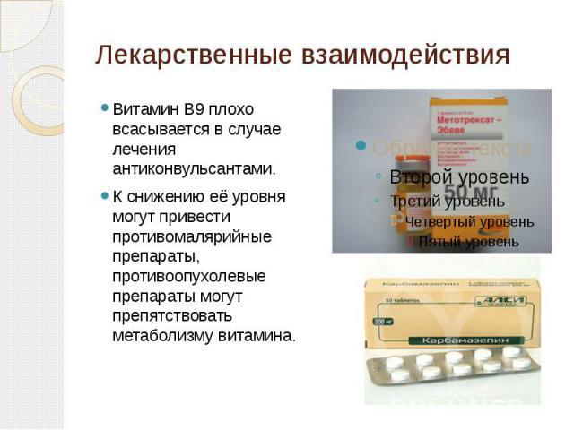 Лекарственные взаимодействия Витамин В9плохо всасывается в случае лечения антиконвульсантами. К снижению её уровня могут привести противомалярийные препараты, противоопухолевые препараты могут препятствовать метаболизму витамина.