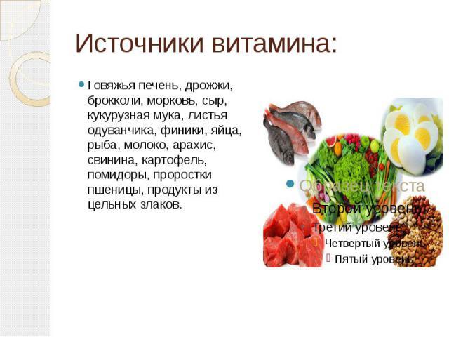 Источники витамина: Говяжья печень, дрожжи, брокколи, морковь, сыр, кукурузная мука, листья одуванчика, финики, яйца, рыба, молоко, арахис, свинина, картофель, помидоры, проростки пшеницы, продукты из цельных злаков.
