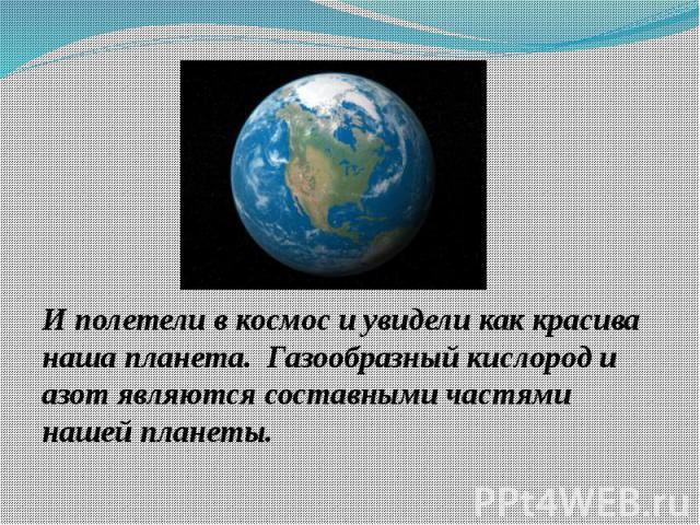 И полетели в космос и увидели как красива наша планета. Газообразный кислород и азот являются составными частями нашей планеты.