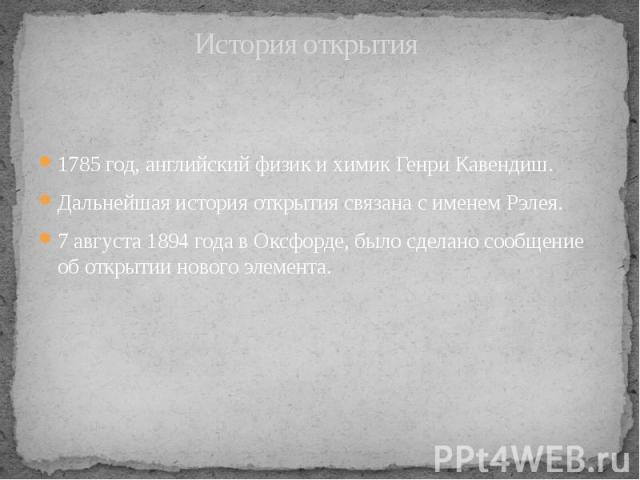 История открытия 1785 год, английский физик и химик Генри Кавендиш. Дальнейшая история открытия связана с именем Рэлея. 7 августа1894 годавОксфорде, было сделано сообщение об открытии нового элемента.