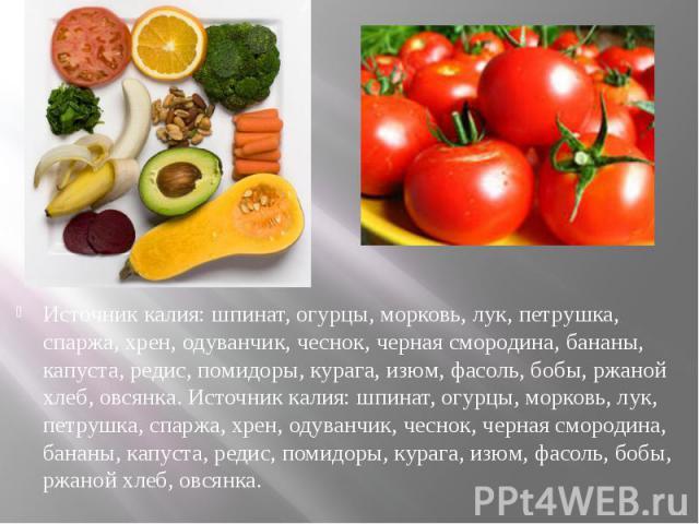 Источник калия: шпинат, огурцы, морковь, лук, петрушка, спаржа, хрен, одуванчик, чеснок, черная смородина, бананы, капуста, редис, помидоры, курага, изюм, фасоль, бобы, ржаной хлеб, овсянка. Источник калия: шпинат, огурцы, морковь, лук, петрушка, сп…