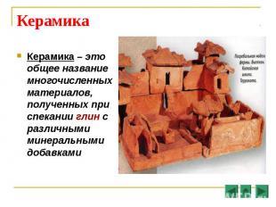 Керамика – это общее название многочисленных материалов, полученных при спекании