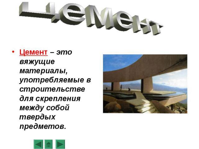 Цемент – это вяжущие материалы, употребляемые в строительстве для скрепления между собой твердых предметов.