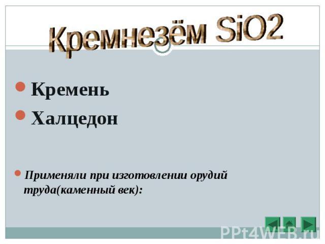 Кремень Халцедон Применяли при изготовлении орудий труда(каменный век):