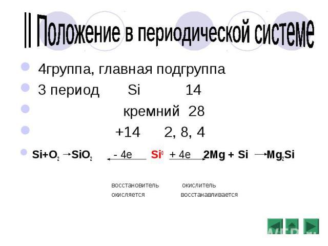 4группа, главная подгруппа 4группа, главная подгруппа 3 период Si 14 кремний 28 +14 2, 8, 4 Si+O2 SiO2 - 4е Si0 + 4е 2Mg + Si Mg2Si восстановитель окислитель окисляется восстанавливается