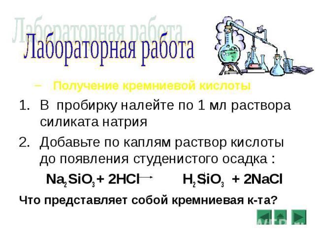 Получение кремниевой кислоты Получение кремниевой кислоты В пробирку налейте по 1 мл раствора силиката натрия Добавьте по каплям раствор кислоты до появления студенистого осадка : Na2 SiO3 + 2HCl H2 SiO3 + 2NaCl Что представляет собой кремниевая к-та?