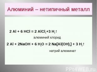 2 Аl + 6 HCl = 2 AlCl3 +3 Н2↑ алюминий хлорид 2 Аl + 2NaOH + 6 Н2О = 2 Na[Al(OH)
