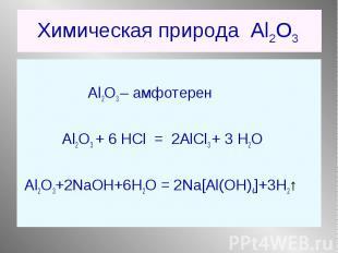 Al2O3 – амфотерен Al2O3 + 6 НCl = 2AlCl3 + 3 Н2О Al2O3+2NaOH+6H2O = 2Na[Al(OH)4]