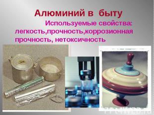 Используемые свойства: легкость,прочность,коррозионная прочность, нетоксичность
