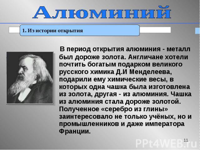 В период открытия алюминия - металл был дороже золота. Англичане хотели почтить богатым подарком великого русского химика Д.И Менделеева, подарили ему химические весы, в которых одна чашка была изготовлена из золота, другая - из алюминия. Чашка из а…