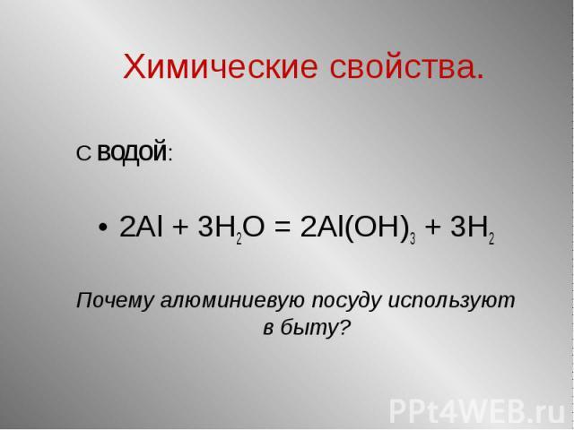 С водой: С водой: 2Al + 3H2O = 2Al(OH)3 + 3H2 Почему алюминиевую посуду используют в быту?