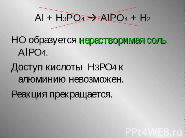НО образуется нерастворимая соль AlPO4. НО образуется нерастворимая соль AlPO4. Доступ кислоты H3PO4 к алюминию невозможен. Реакция прекращается.