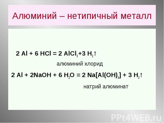 2 Аl + 6 HCl = 2 AlCl3 +3 Н2↑ алюминий хлорид 2 Аl + 2NaOH + 6 Н2О = 2 Na[Al(OH)4] + 3 H2↑ натрий алюминат