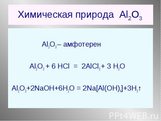 Al2O3 – амфотерен Al2O3 + 6 НCl = 2AlCl3 + 3 Н2О Al2O3+2NaOH+6H2O = 2Na[Al(OH)4]+3H2↑