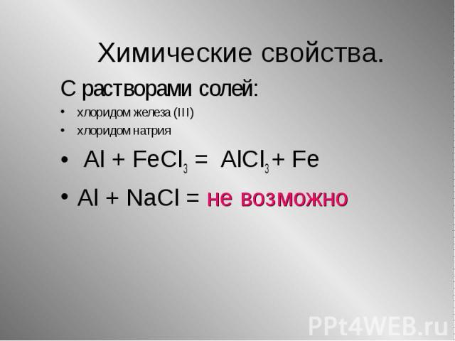 С растворами солей: С растворами солей: хлоридом железа (III) хлоридом натрия Al + FeCl3 = AlCl3 + Fe Al + NaCl = не возможно