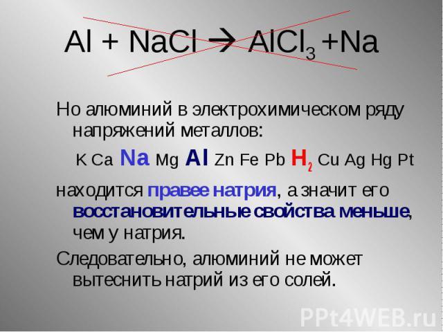 Но алюминий в электрохимическом ряду напряжений металлов: Но алюминий в электрохимическом ряду напряжений металлов: K Ca Na Mg Al Zn Fe Pb H2 Cu Ag Hg Pt находится правее натрия, а значит его восстановительные свойства меньше, чем у натрия. Следоват…