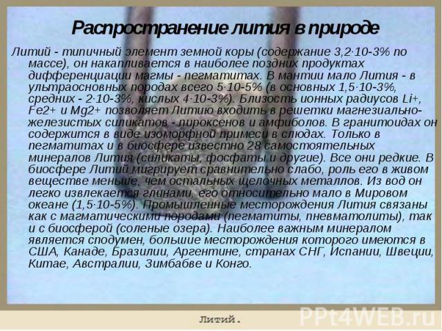 Литий - типичный элемент земной коры (содержание 3,2·10-3% по массе), он накапливается в наиболее поздних продуктах дифференциации магмы - пегматитах. В мантии мало Лития - в ультраосновных породах всего 5·10-5% (в основных 1,5·10-3%, средних - 2·10…