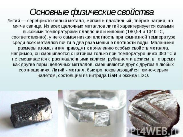 Литий— серебристо-белый металл, мягкий и пластичный, твёрженатрия, но мягчесвинца. Из всех щелочных металлов литий характеризуется самыми высокими температурами плавления и кипения (180,54 и 1340°C, соответственно), у него са…