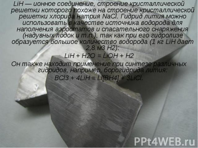 LiH — ионное соединение, строение кристаллической решетки которого похоже на строение кристаллической решетки хлорида натрия NaCl. Гидрид лития можно использовать в качестве источника водорода для наполнения аэростатов и спасательного снаряжения (на…