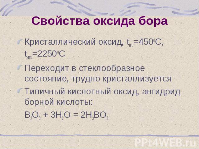 Кристаллический оксид, tпл.=4500С, tкип.=22500С Кристаллический оксид, tпл.=4500С, tкип.=22500С Переходит в стеклообразное состояние, трудно кристаллизуется Типичный кислотный оксид, ангидрид борной кислоты: В2О3 + 3Н2О = 2Н3ВО3