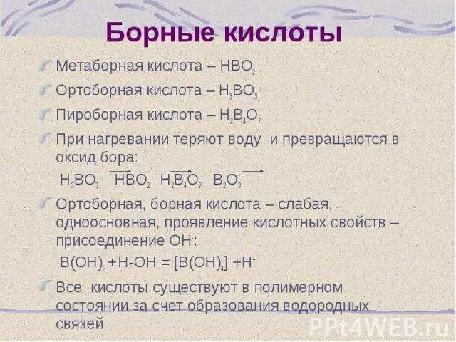 Метаборная кислота – НВО2 Метаборная кислота – НВО2 Ортоборная кислота – Н3ВО3 Пироборная кислота – Н2В4О7 При нагревании теряют воду и превращаются в оксид бора: Н3ВО3 НВО2 Н2В4О7 В2О3 Ортоборная, борная кислота – слабая, одноосновная, проявление к…