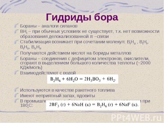 Бораны – аналоги силанов Бораны – аналоги силанов ВН3 – при обычных условиях не существует, т.к. нет возможности образования делокализованной π –связи Стабилизация возникает при сочетании молекул: В4Н10 , В5Н9, В6Н10, В10Н14 Получаются действием кис…