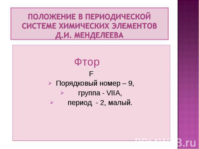 Фтор F Порядковый номер – 9, группа - VIIА, период - 2, малый.