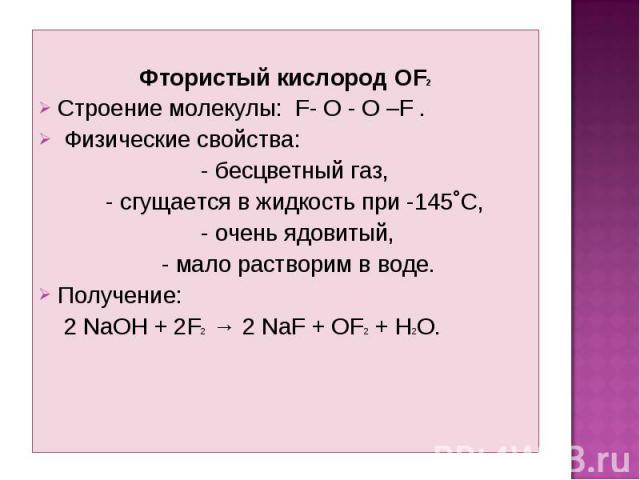 Фтористый кислород OF2 Строение молекулы: F- O - O –F . Физические свойства: - бесцветный газ, - сгущается в жидкость при -145˚С, - очень ядовитый, - мало растворим в воде. Получение: 2 NaOH + 2F2 → 2 NaF + OF2 + H2O.