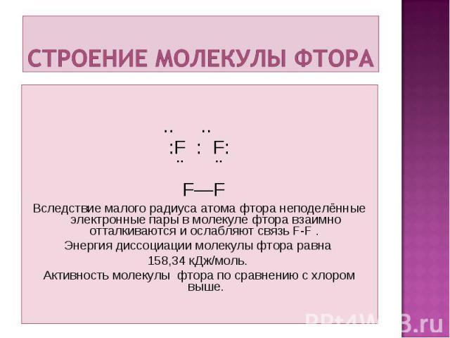 .. .. :F : F: ¨ ¨ F—F Вследствие малого радиуса атома фтора неподелённые электронные пары в молекуле фтора взаимно отталкиваются и ослабляют связь F-F . Энергия диссоциации молекулы фтора равна 158,34 кДж/моль. Активность молекулы фтора по сравнению…